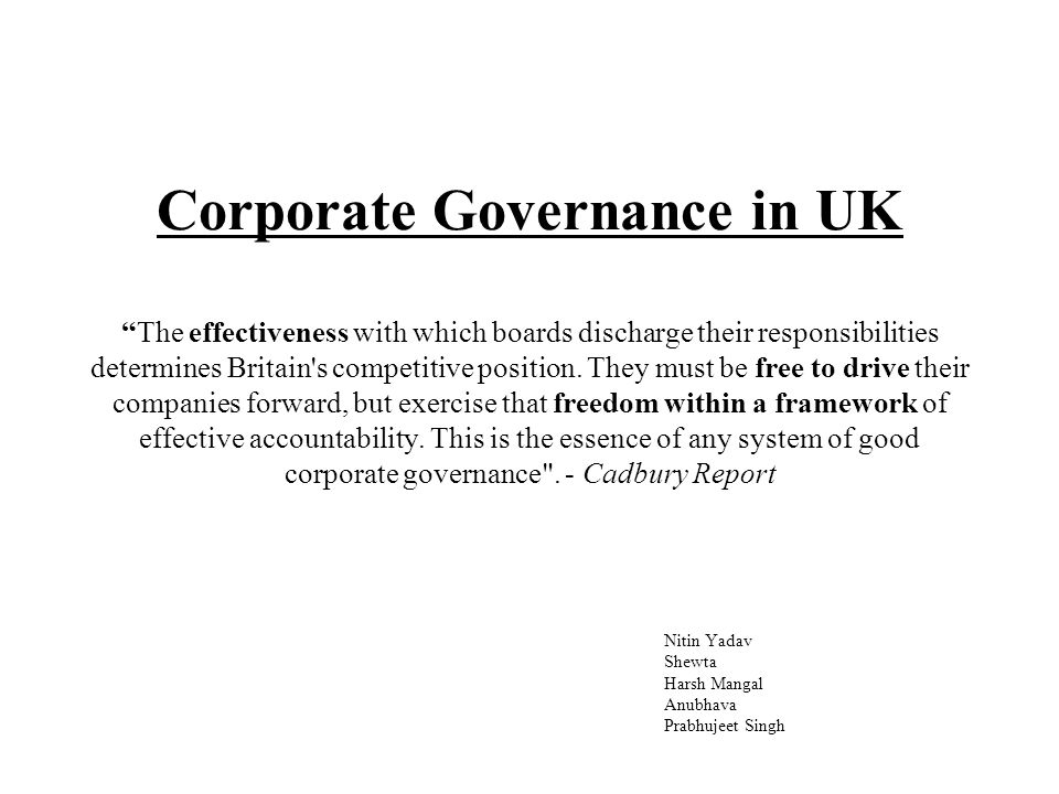 Corporate Governance in UK The effectiveness with which boards discharge their responsibilities determines Britain s competitive position.
