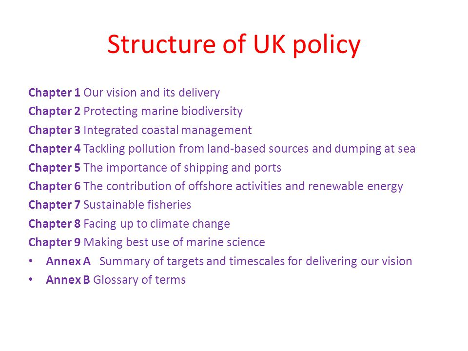 Structure of UK policy Chapter 1 Our vision and its delivery Chapter 2 Protecting marine biodiversity Chapter 3 Integrated coastal management Chapter 4 Tackling pollution from land-based sources and dumping at sea Chapter 5 The importance of shipping and ports Chapter 6 The contribution of offshore activities and renewable energy Chapter 7 Sustainable fisheries Chapter 8 Facing up to climate change Chapter 9 Making best use of marine science Annex A Summary of targets and timescales for delivering our vision Annex B Glossary of terms