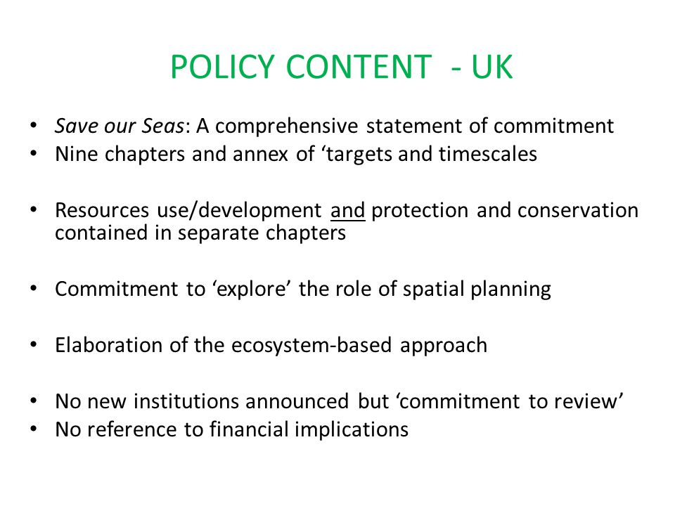 POLICY CONTENT - CANADA (1) Oceans Strategy as a strategic framework Based on principles of 'sustainable development', 'Integrated Management' and the 'precautionary approach' Application through development and implementation of Integrated Management plans – an integrated approach Said to be a 'working document' to 'foster discussion' but also sets out policy, concepts and principles.