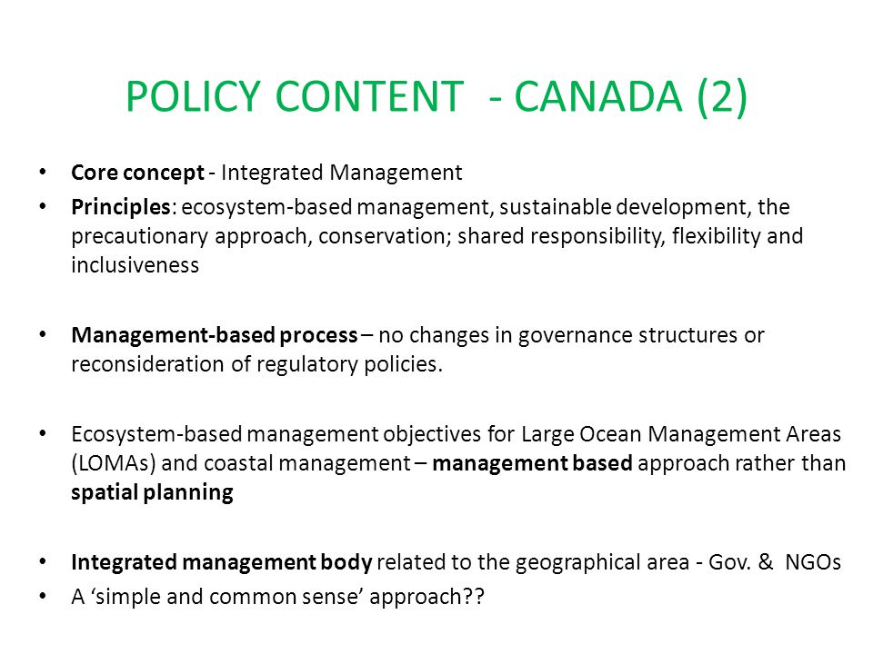 POLICY CONTENT - CANADA (2) Core concept - Integrated Management Principles: ecosystem-based management, sustainable development, the precautionary approach, conservation; shared responsibility, flexibility and inclusiveness Management-based process – no changes in governance structures or reconsideration of regulatory policies.