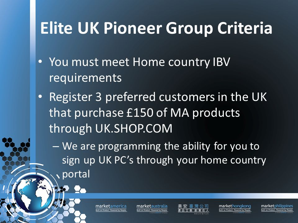 Elite UK Pioneer Group Criteria You must meet Home country IBV requirements Register 3 preferred customers in the UK that purchase £150 of MA products through UK.SHOP.COM – We are programming the ability for you to sign up UK PC's through your home country portal