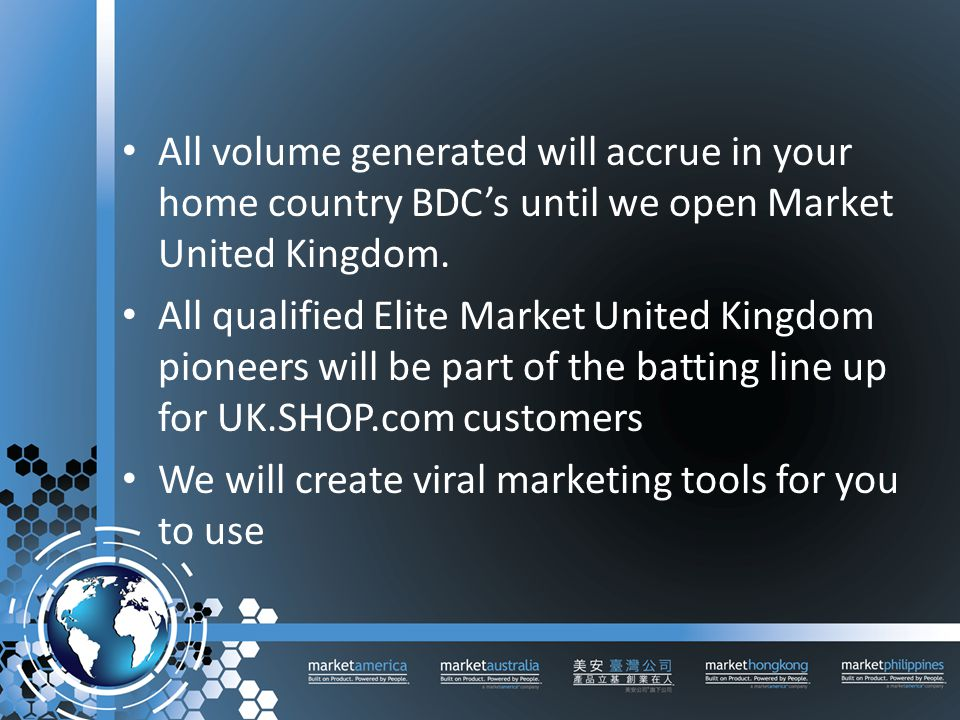 All volume generated will accrue in your home country BDC's until we open Market United Kingdom.