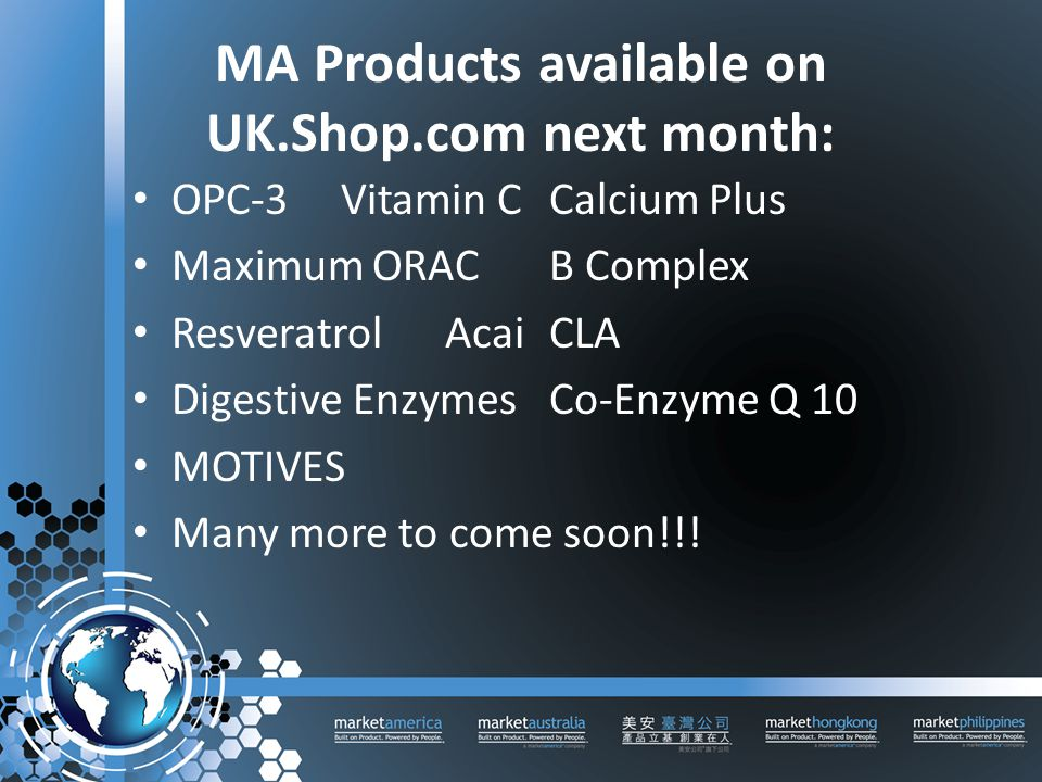 MA Products available on UK.Shop.com next month: OPC-3Vitamin CCalcium Plus Maximum ORACB Complex ResveratrolAcaiCLA Digestive EnzymesCo-Enzyme Q 10 MOTIVES Many more to come soon!!!