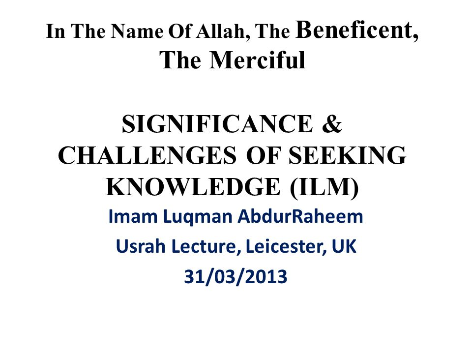 In The Name Of Allah, The Beneficent, The Merciful SIGNIFICANCE & CHALLENGES OF SEEKING KNOWLEDGE (ILM) Imam Luqman AbdurRaheem Usrah Lecture, Leicest