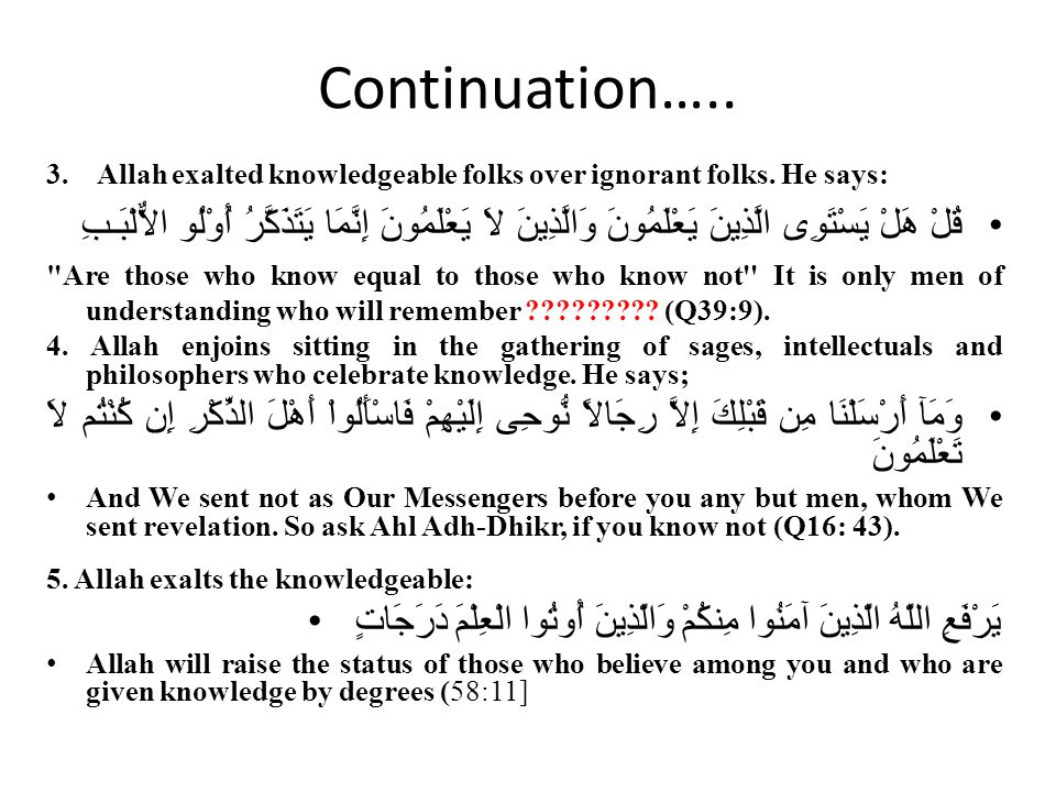 Continuation….. 3. Allah exalted knowledgeable folks over ignorant folks. He says: قُلْ هَلْ يَسْتَوِى الَّذِينَ يَعْلَمُونَ وَالَّذِينَ لاَ يَعْلَمُو