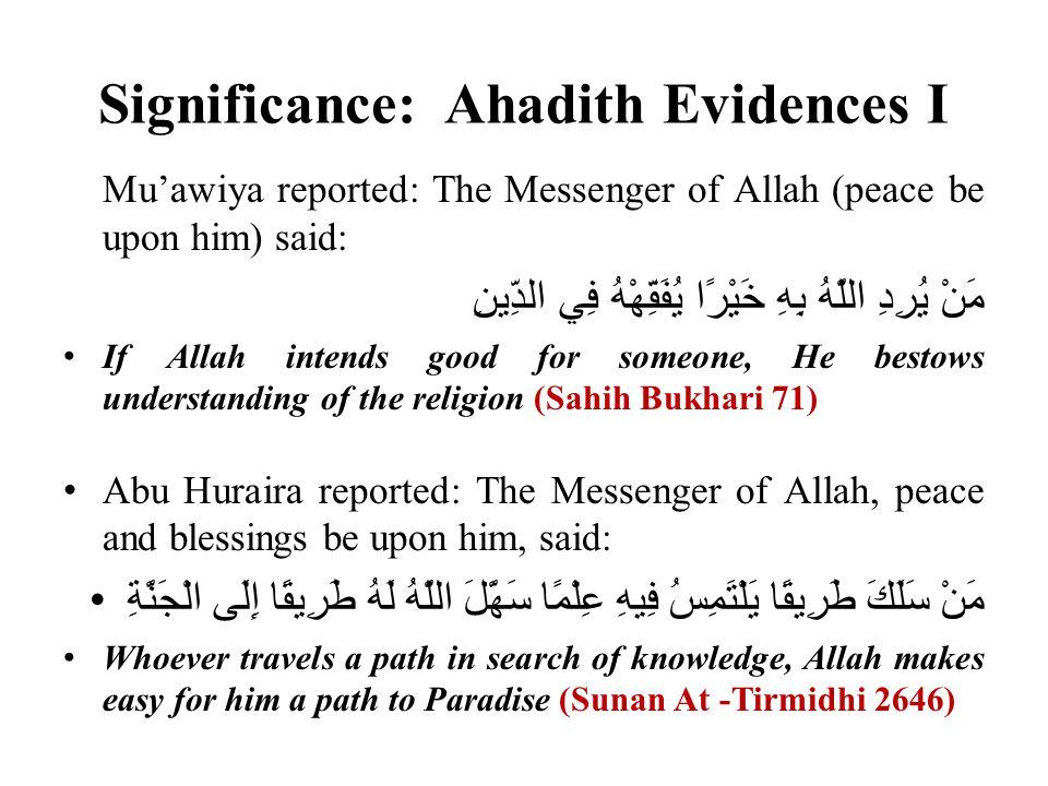 Significance: Ahadith Evidences I Mu'awiya reported: The Messenger of Allah (peace be upon him) said: مَنْ يُرِدِ اللَّهُ بِهِ خَيْرًا يُفَقِّهْهُ فِي الدِّينِ If Allah intends good for someone, He bestows understanding of the religion (Sahih Bukhari 71) Abu Huraira reported: The Messenger of Allah, peace and blessings be upon him, said: مَنْ سَلَكَ طَرِيقًا يَلْتَمِسُ فِيهِ عِلْمًا سَهَّلَ اللَّهُ لَهُ طَرِيقًا إِلَى الْجَنَّةِ Whoever travels a path in search of knowledge, Allah makes easy for him a path to Paradise (Sunan At -Tirmidhi 2646)