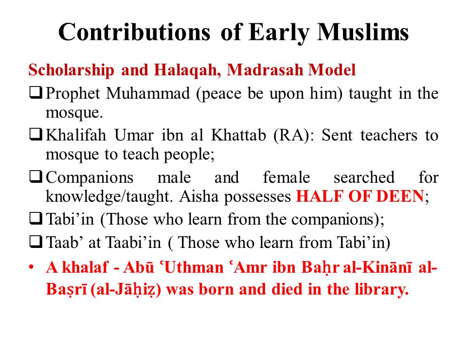 Contributions of Early Muslims Scholarship and Halaqah, Madrasah Model  Prophet Muhammad (peace be upon him) taught in the mosque.  Khalifah Umar ib