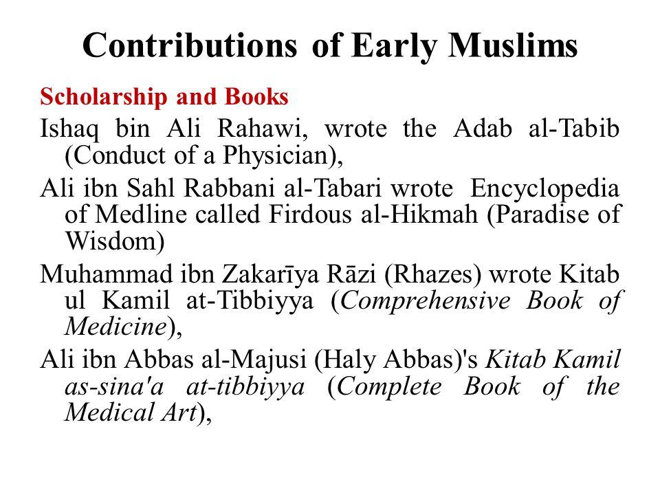 Contributions of Early Muslims Scholarship and Books Ishaq bin Ali Rahawi, wrote the Adab al-Tabib (Conduct of a Physician), Ali ibn Sahl Rabbani al-Tabari wrote Encyclopedia of Medline called Firdous al-Hikmah (Paradise of Wisdom) Muhammad ibn Zakarīya Rāzi (Rhazes) wrote Kitab ul Kamil at-Tibbiyya (Comprehensive Book of Medicine), Ali ibn Abbas al-Majusi (Haly Abbas) s Kitab Kamil as-sina a at-tibbiyya (Complete Book of the Medical Art),