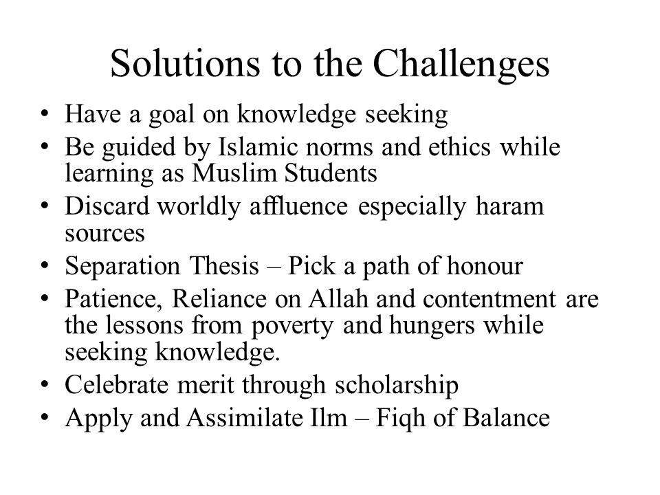 Solutions to the Challenges Have a goal on knowledge seeking Be guided by Islamic norms and ethics while learning as Muslim Students Discard worldly a