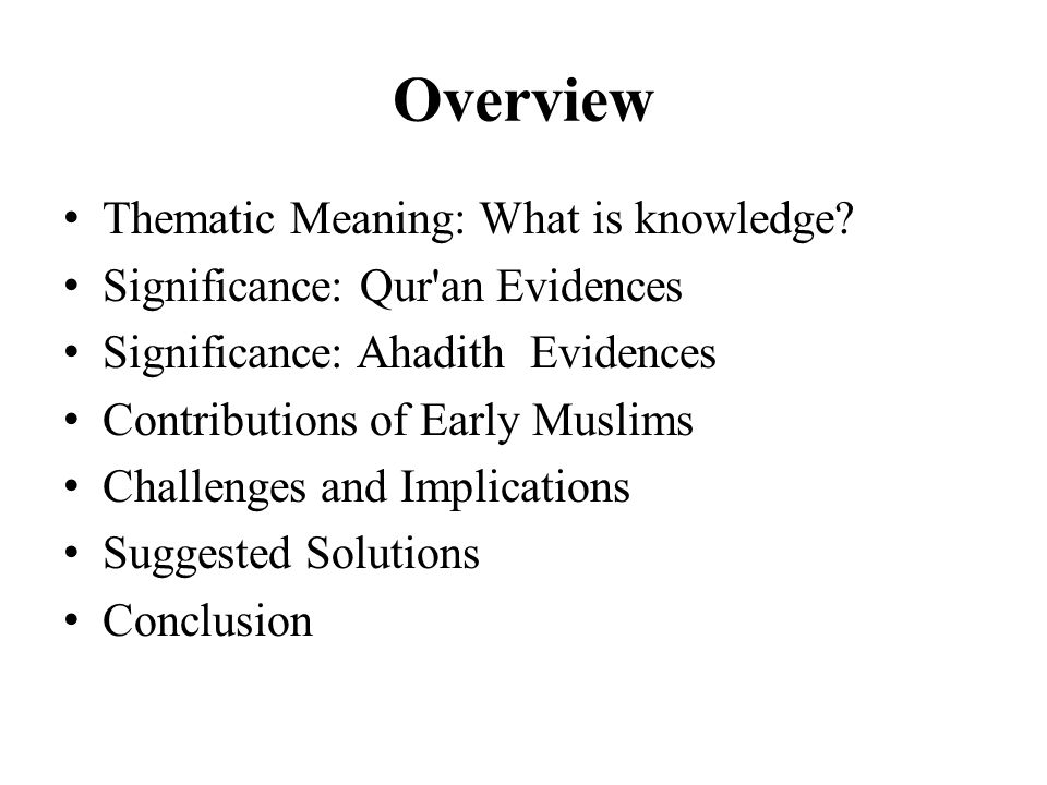 Overview Thematic Meaning: What is knowledge? Significance: Qur'an Evidences Significance: Ahadith Evidences Contributions of Early Muslims Challenges
