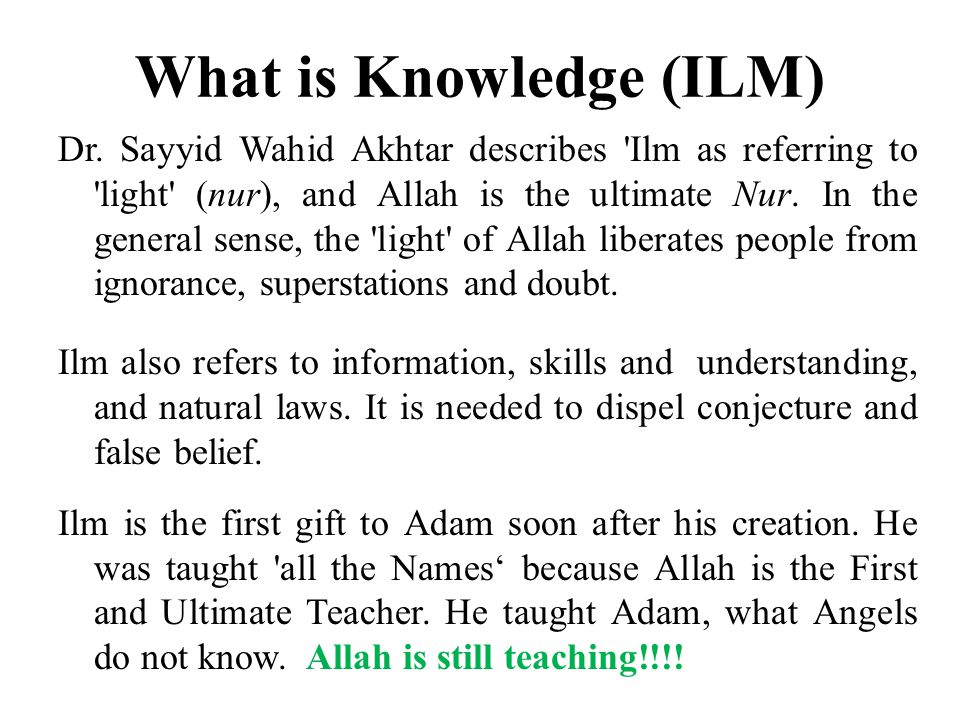 What is Knowledge (ILM) Dr. Sayyid Wahid Akhtar describes 'Ilm as referring to 'light' (nur), and Allah is the ultimate Nur. In the general sense, the