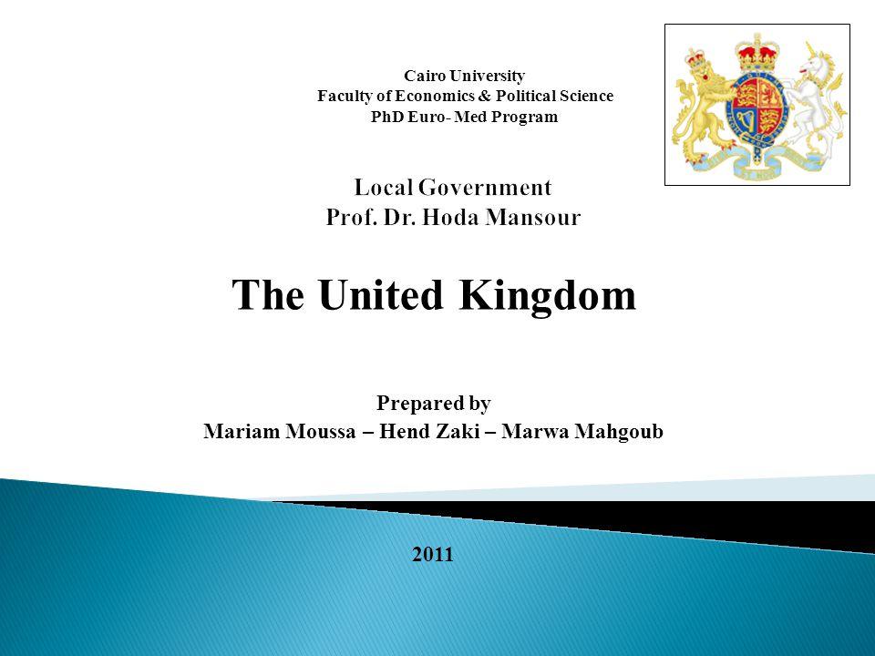 The United Kingdom Prepared by Mariam Moussa – Hend Zaki – Marwa Mahgoub 2011 Cairo University Faculty of Economics & Political Science PhD Euro- Med