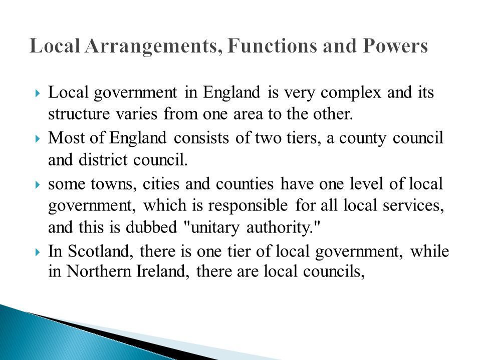 Local Arrangements, Functions and Powers  Local government in England is very complex and its structure varies from one area to the other.  Most of
