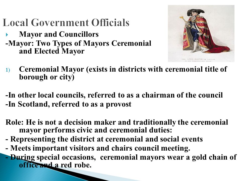 Local Government Officials  Mayor and Councillors -Mayor: Two Types of Mayors Ceremonial and Elected Mayor 1) Ceremonial Mayor (exists in districts w