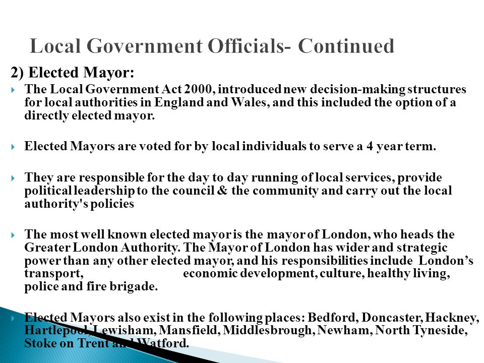 2) Elected Mayor:  The Local Government Act 2000, introduced new decision-making structures for local authorities in England and Wales, and this incl