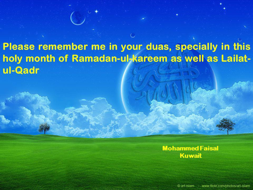 Please remember me in your duas, specially in this holy month of Ramadan-ul-kareem as well as Lailat- ul-Qadr Mohammed Faisal Kuwait