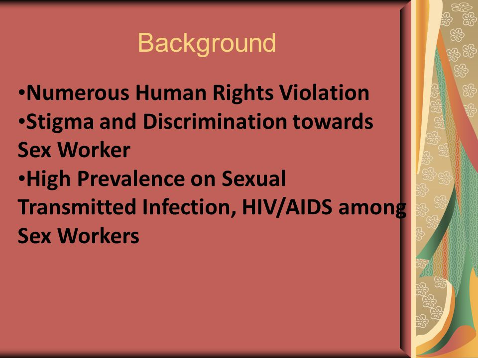 Numerous Human Rights Violation Stigma and Discrimination towards Sex Worker High Prevalence on Sexual Transmitted Infection, HIV/AIDS among Sex Workers Background