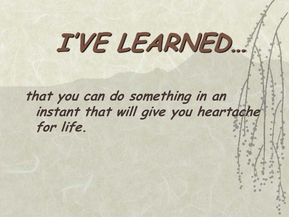 I'VE LEARNED… that you can do something in an instant that will give you heartache for life.