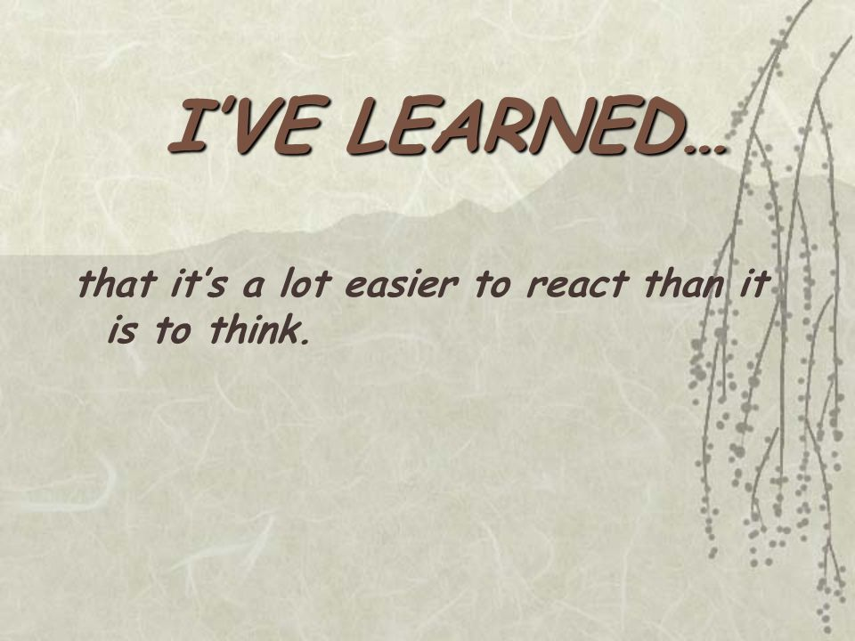 I'VE LEARNED… that it's a lot easier to react than it is to think.