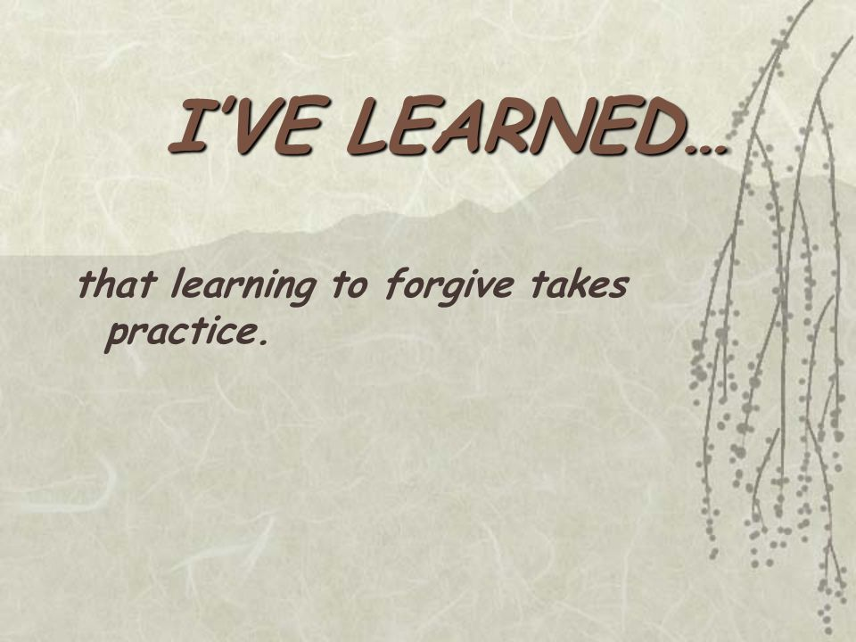 I'VE LEARNED… that learning to forgive takes practice.