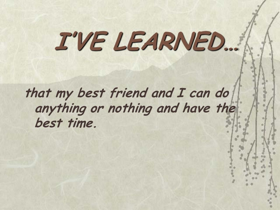 I'VE LEARNED… that my best friend and I can do anything or nothing and have the best time.