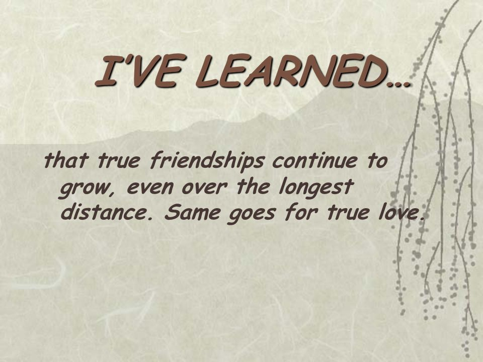 I'VE LEARNED… that true friendships continue to grow, even over the longest distance. Same goes for true love.
