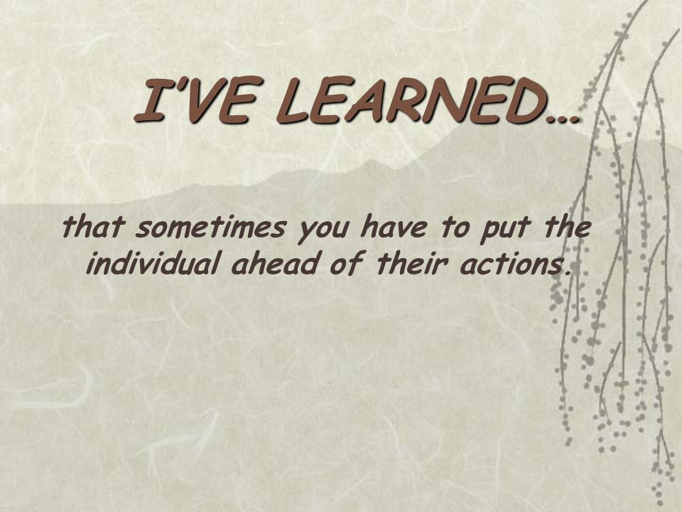 I'VE LEARNED… that sometimes you have to put the individual ahead of their actions.
