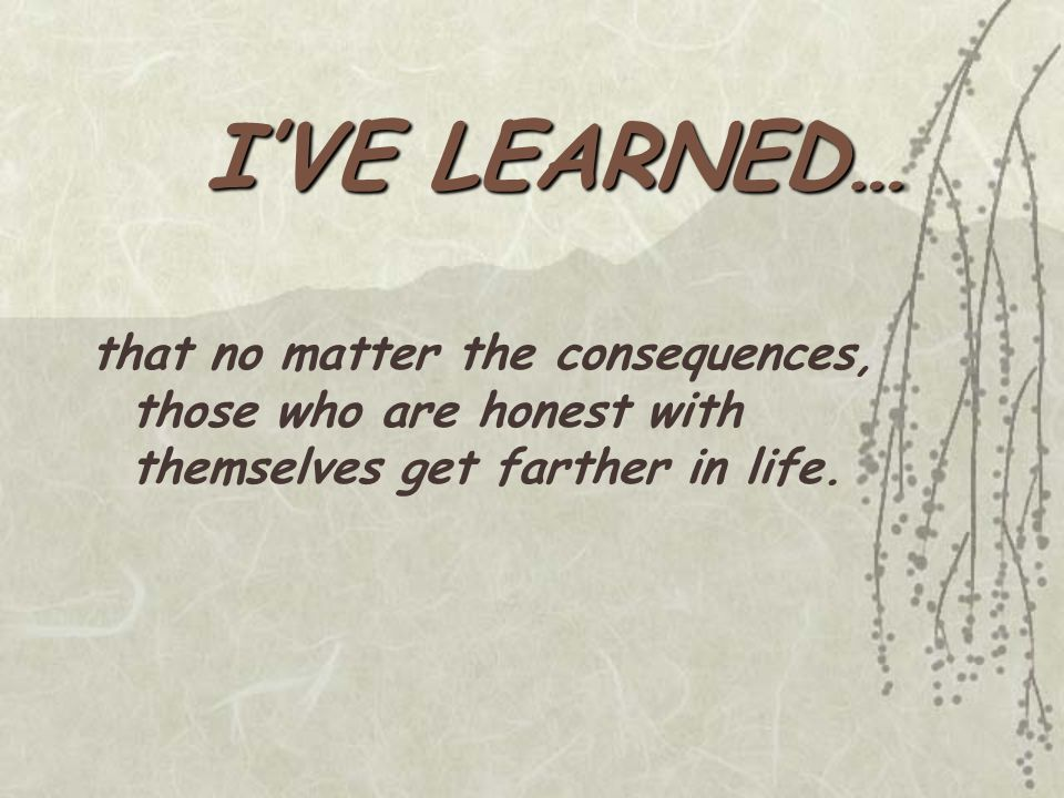 I'VE LEARNED… that no matter the consequences, those who are honest with themselves get farther in life.