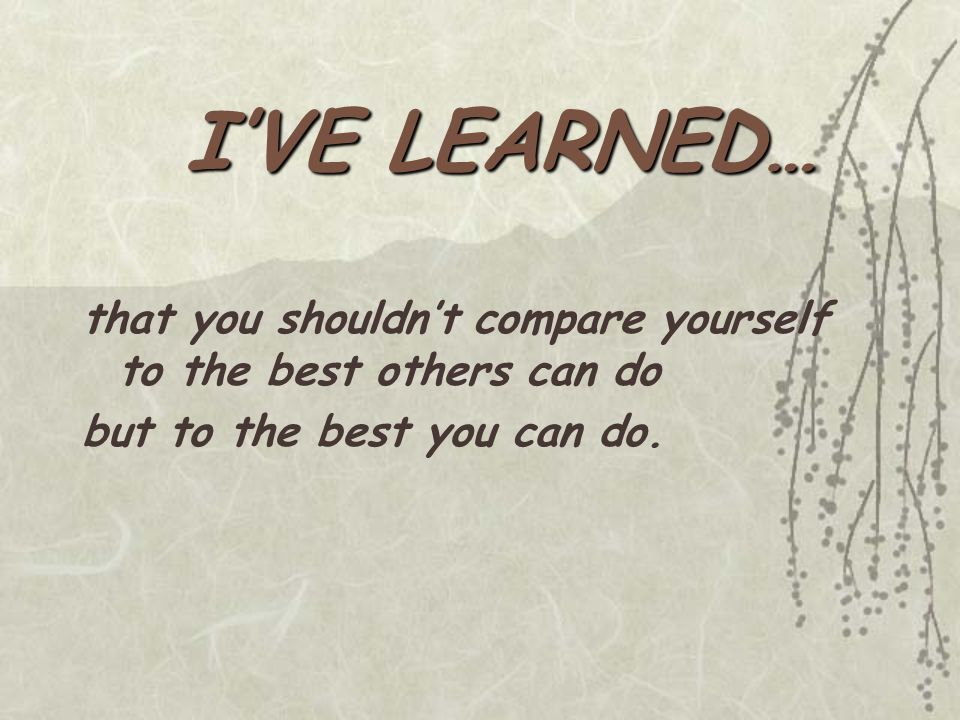 I'VE LEARNED… that you shouldn't compare yourself to the best others can do but to the best you can do.