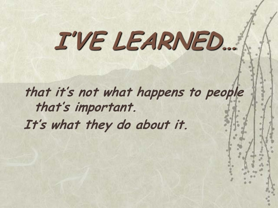 I'VE LEARNED… that it's not what happens to people that's important. It's what they do about it.