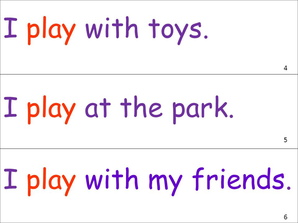 I play with toys. I play at the park. I play with my friends. 4 5 6