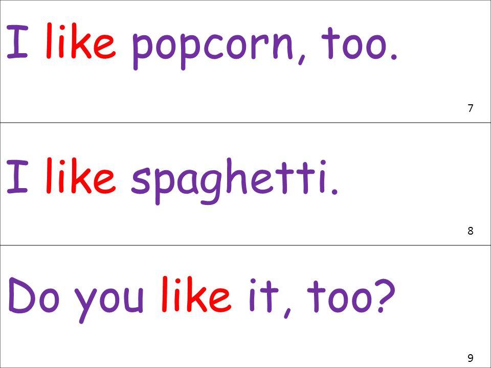 I like popcorn, too. I like spaghetti. Do you like it, too? 7 8 9
