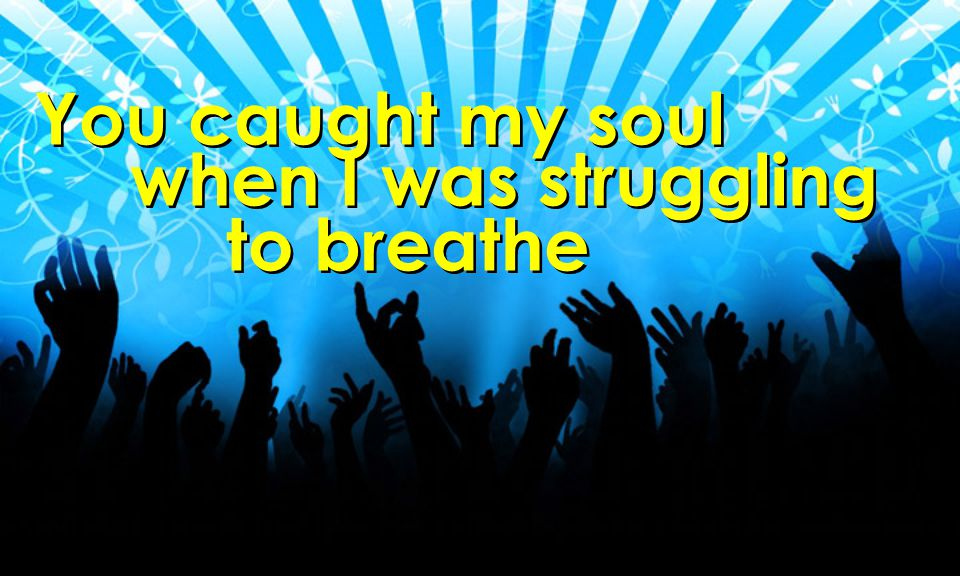 You caught my soul when I was struggling to breathe You caught my soul when I was struggling to breathe