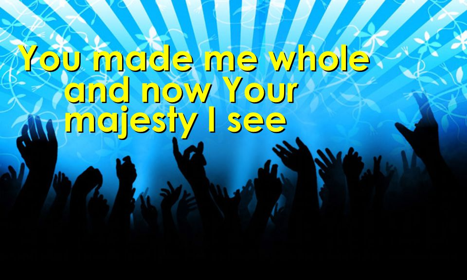 You made me whole and now Your majesty I see You made me whole and now Your majesty I see