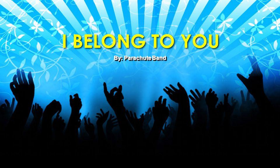 I BELONG TO YOU I BELONG TO YOU By: Parachute Band
