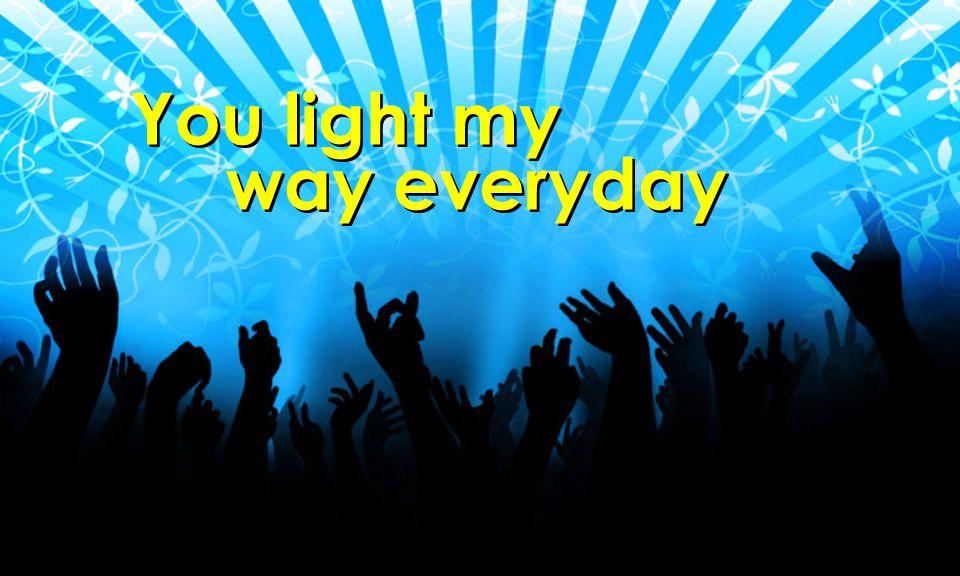 You light my way everyday You light my way everyday