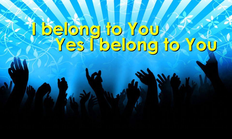 I belong to You Yes I belong to You I belong to You Yes I belong to You