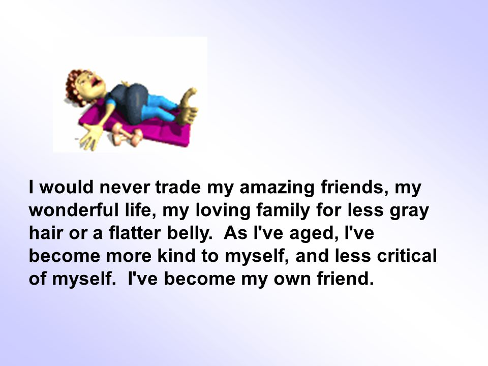 I would never trade my amazing friends, my wonderful life, my loving family for less gray hair or a flatter belly.