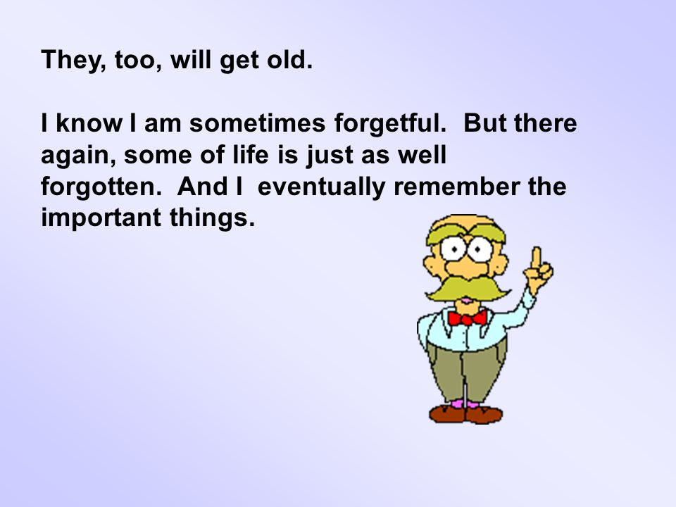 They, too, will get old. I know I am sometimes forgetful.