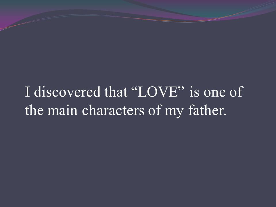 I discovered that LOVE is one of the main characters of my father.