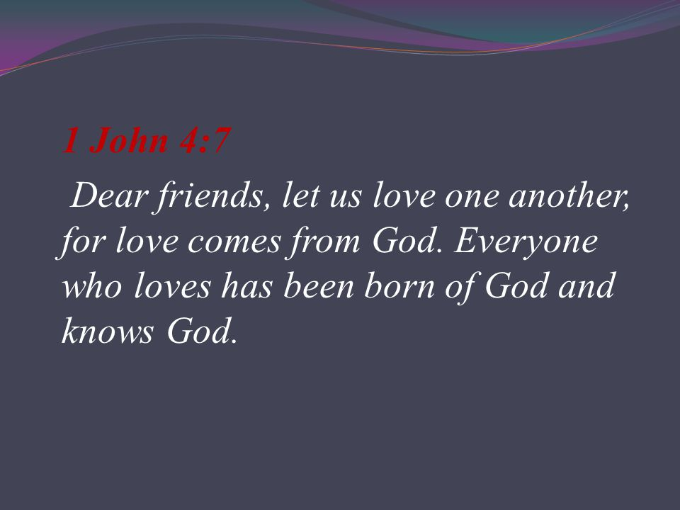 1 John 4:7 Dear friends, let us love one another, for love comes from God.