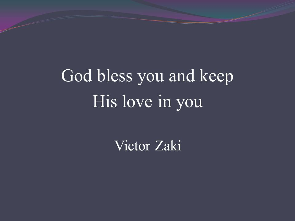 God bless you and keep His love in you Victor Zaki