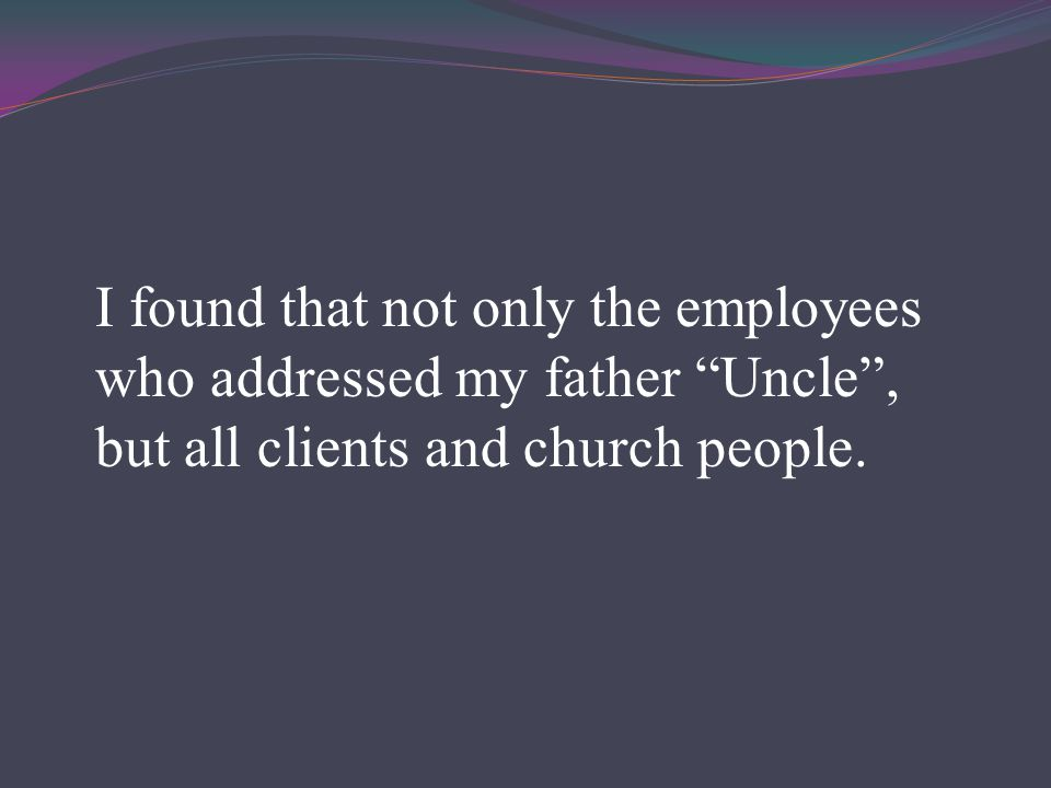 I found that not only the employees who addressed my father Uncle , but all clients and church people.