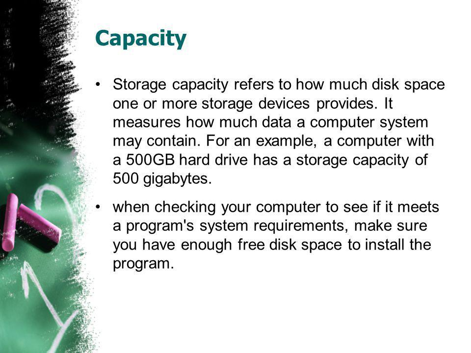 Capacity Storage capacity refers to how much disk space one or more storage devices provides. It measures how much data a computer system may contain.