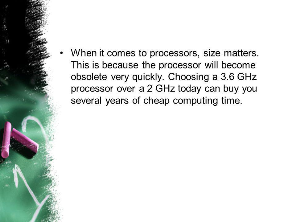 When it comes to processors, size matters. This is because the processor will become obsolete very quickly. Choosing a 3.6 GHz processor over a 2 GHz