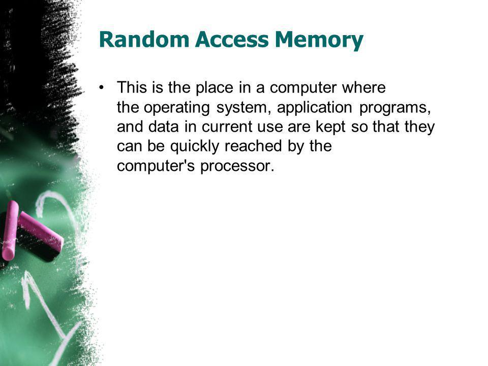 Random Access Memory This is the place in a computer where the operating system, application programs, and data in current use are kept so that they c