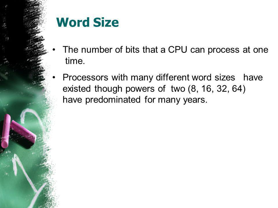 Word Size The number of bits that a CPU can process at one time. Processors with many different word sizes have existed though powers of two (8, 16, 3