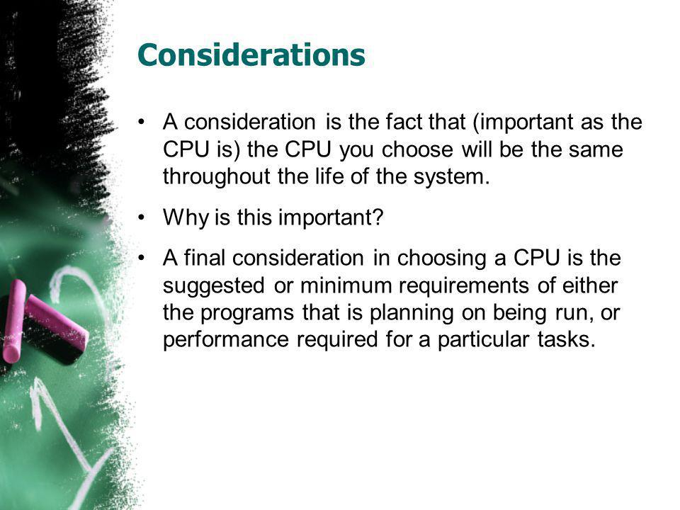 Considerations A consideration is the fact that (important as the CPU is) the CPU you choose will be the same throughout the life of the system.