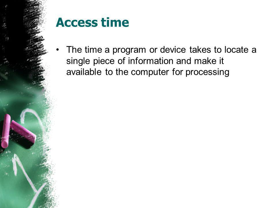 Access time The time a program or device takes to locate a single piece of information and make it available to the computer for processing