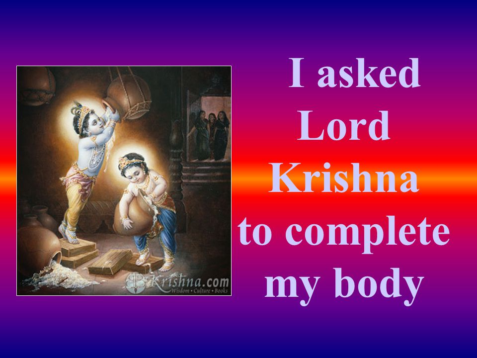 I asked Lord Krishna to complete my body